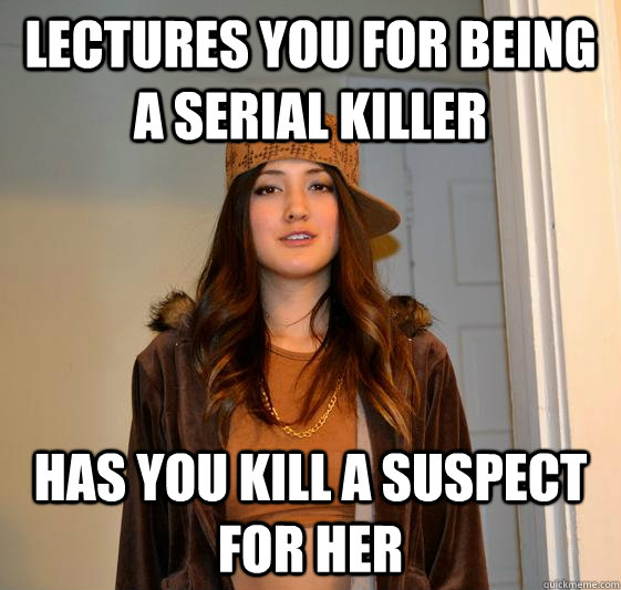 Lectures you for being a serial killer Has you kill a suspect for her
