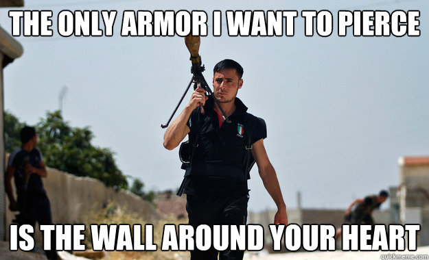 The only armor I want to pierce Is the wall around your heart