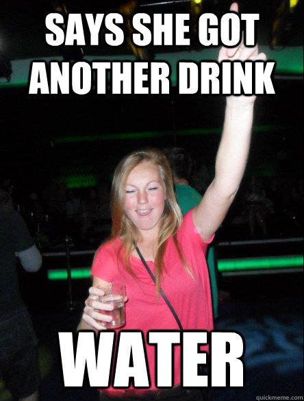 says she got another drink water - says she got another drink water  way-to-drunk party girl
