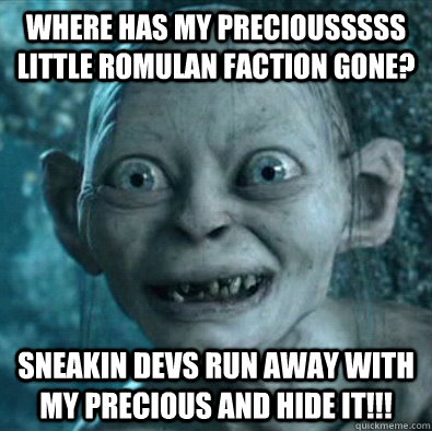 Where has my preciousssss little romulan faction gone? Sneakin devs run away with my precious and hide it!!!