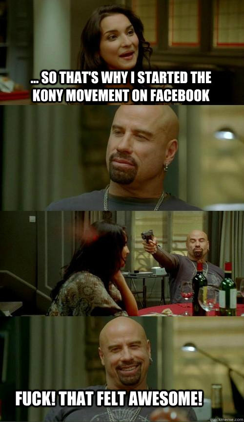 ... so that's why i started the kony movement on facebook fuck! that felt awesome! - ... so that's why i started the kony movement on facebook fuck! that felt awesome!  Skinhead John