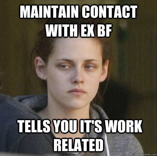 maintain contact with ex BF  tells you it's work related - maintain contact with ex BF  tells you it's work related  Underly Attached Girlfriend