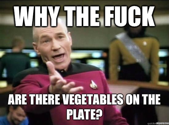 Why the fuck are there vegetables on the plate? - Why the fuck are there vegetables on the plate?  Annoyed Picard HD