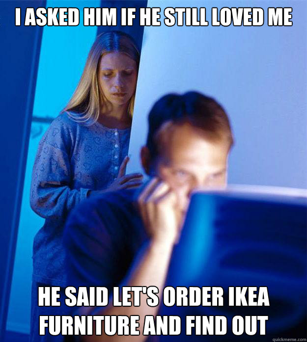 I asked him if he still loved me He said let's order ikea furniture and find out - I asked him if he still loved me He said let's order ikea furniture and find out  Redditors Wife