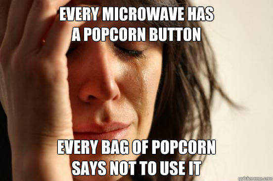 EVERY MICROWAVE HAS A POPCORN BUTTON EVERY BAG OF POPCORN SAYS NOT TO USE IT - EVERY MICROWAVE HAS A POPCORN BUTTON EVERY BAG OF POPCORN SAYS NOT TO USE IT  First World Problems