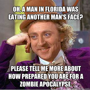 oh, a Man in Florida was eating another man's face?  please tell me more about how prepared you are for a Zombie Apocalypse.  Willy Wonka Meme