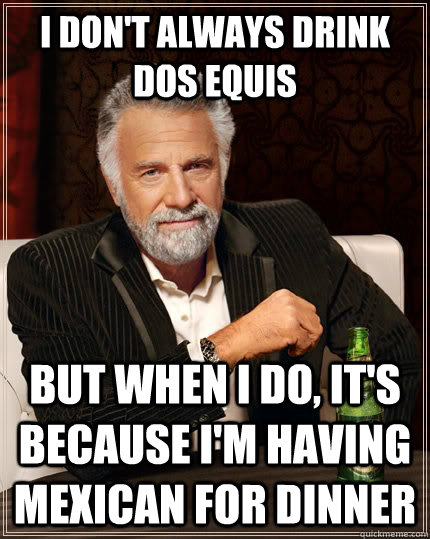 I don't always drink dos equis but when I do, It's because i'm having mexican for dinner - I don't always drink dos equis but when I do, It's because i'm having mexican for dinner  The Most Interesting Man In The World
