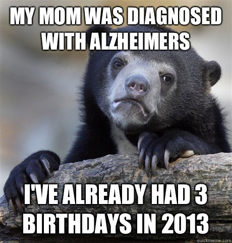 My mom was diagnosed with Alzheimers I've already had 3 birthdays in 2013 - My mom was diagnosed with Alzheimers I've already had 3 birthdays in 2013  Confession Bear