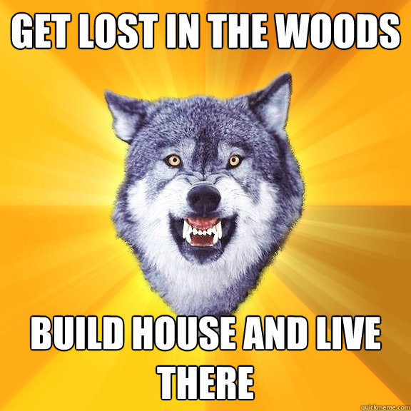 get lost in the woods build house and live there - get lost in the woods build house and live there  Courage Wolf