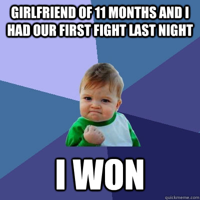 girlfriend of 11 months and i had our first fight last night I won - girlfriend of 11 months and i had our first fight last night I won  Success Kid