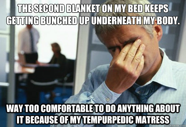 The second blanket on my bed keeps getting bunched up underneath my body. Way too comfortable to do anything about it because of my tempurpedic matress - The second blanket on my bed keeps getting bunched up underneath my body. Way too comfortable to do anything about it because of my tempurpedic matress  Male First World Problems