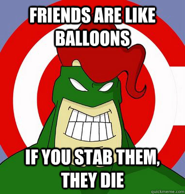 Friends are like balloons if you stab them, they die
