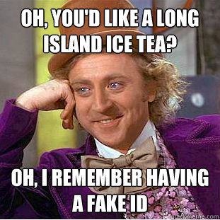 Oh, you'd like a long island ice tea? Oh, i remember having a fake id - Oh, you'd like a long island ice tea? Oh, i remember having a fake id  Creepy Wonka