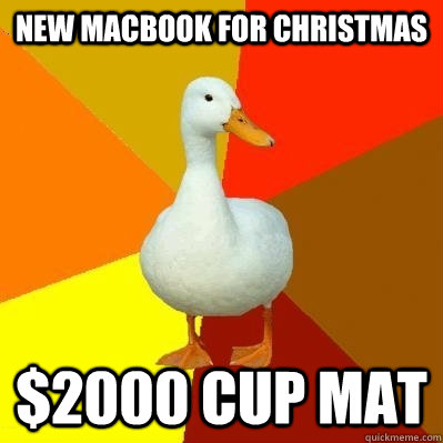 new macbook for christmas $2000 cup mat - new macbook for christmas $2000 cup mat  Tech Impaired Duck