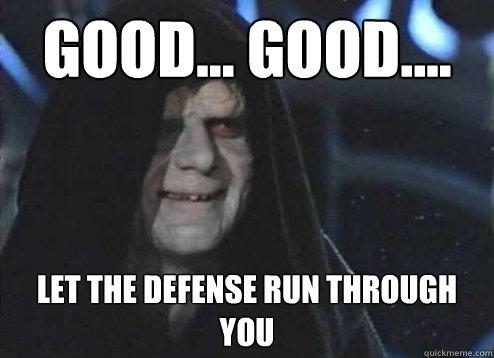 good... good.... let the defense run through you - good... good.... let the defense run through you  Emperor Palpatine