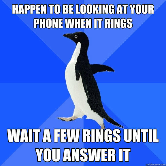 Happen to be looking at your phone when it rings wait a few rings until you answer it - Happen to be looking at your phone when it rings wait a few rings until you answer it  Socially Awkward Penguin