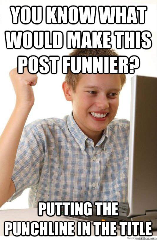 You know what would make this post funnier? Putting the punchline in the title - You know what would make this post funnier? Putting the punchline in the title  First Day On Internet Kid
