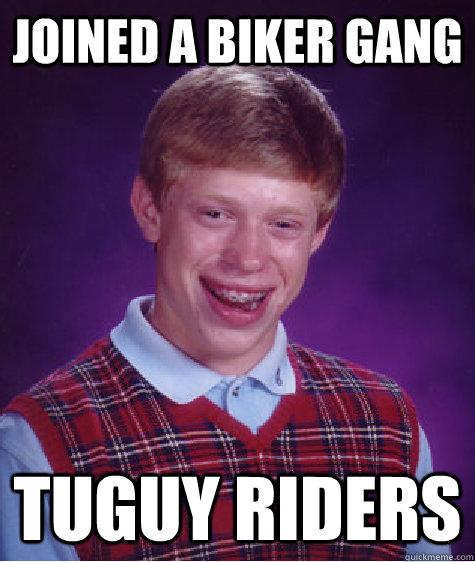 9dfabd44e1851c41bd2d03167cb03367195e786d2ecc6bf01b3efef07f246f17 joined a biker gang tuguy riders bad luck brian quickmeme,Biker Gang Meme
