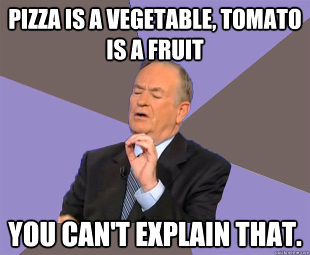 Pizza is a vegetable, Tomato is a fruit You can't explain that.  Bill O Reilly