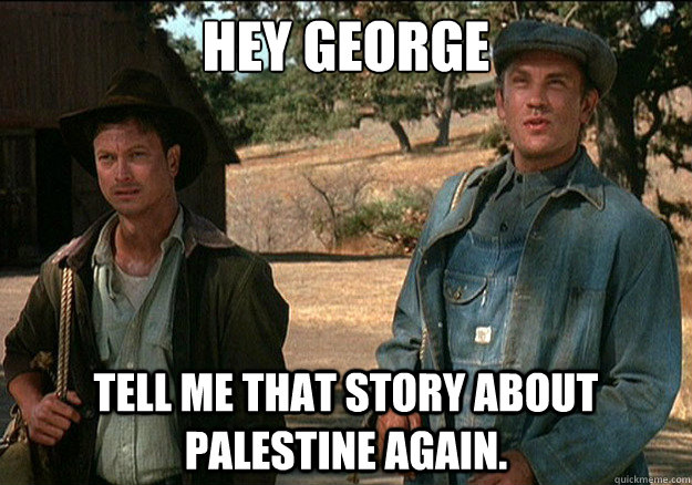 Hey George Tell me that story about Palestine again. - Hey George Tell me that story about Palestine again.  Misc