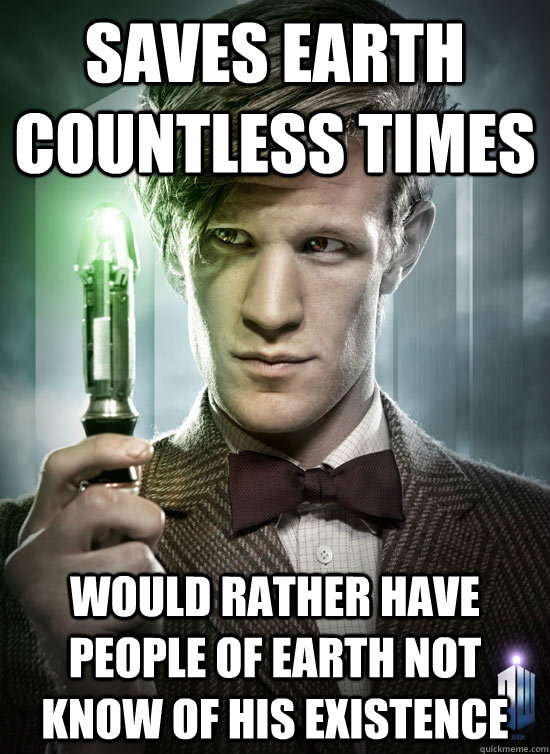 saves earth countless times would rather have people of earth not know of his existence  Good Guy The Doctor