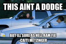 This aint a dodge but ill sure as hell RAM YA! -cAITI mETZINGER  Not a Dodge
