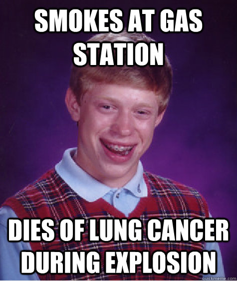Smokes at gas station  dies of lung cancer during explosion - Smokes at gas station  dies of lung cancer during explosion  Bad Luck Brian