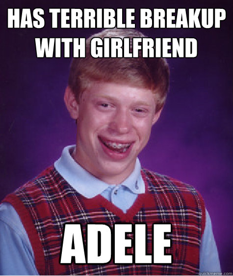 Has terrible breakup with girlfriend Adele  Bad Luck Brian