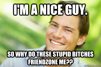 I'm a nice guy. so why do these stupid bitches friendzone me??  Men Logic