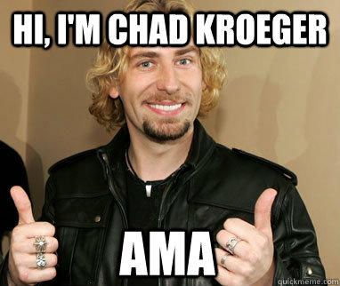 Hi, i'm chad kroeger AMA  Nickelback