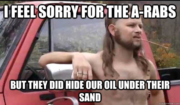 I feel sorry for the a-rabs But they did hide our oil under their sand - I feel sorry for the a-rabs But they did hide our oil under their sand  Almost Politically Correct Redneck