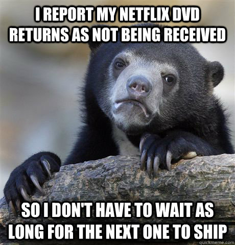 I report my netflix dvd returns as not being received so i don't have to wait as long for the next one to ship - I report my netflix dvd returns as not being received so i don't have to wait as long for the next one to ship  Confession Bear