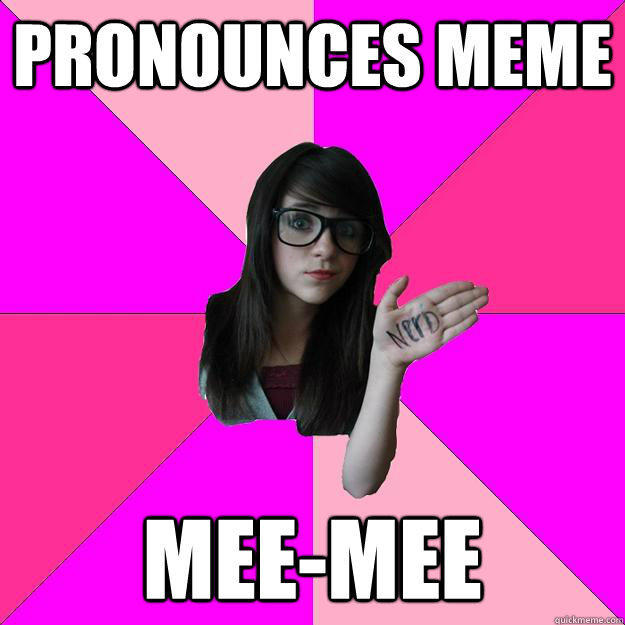 Pronounces meme mee-mee - Pronounces meme mee-mee  Idiot Nerd Girl