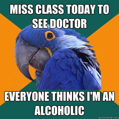 Miss class today to see doctor everyone thinks i'm an alcoholic - Miss class today to see doctor everyone thinks i'm an alcoholic  Paranoid Parrot