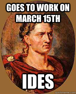 Goes to work on March 15th ides