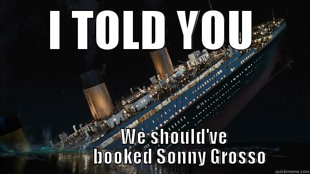 I TOLD YOU             WE SHOULD'VE                BOOKED SONNY GROSSO Careful with the tip