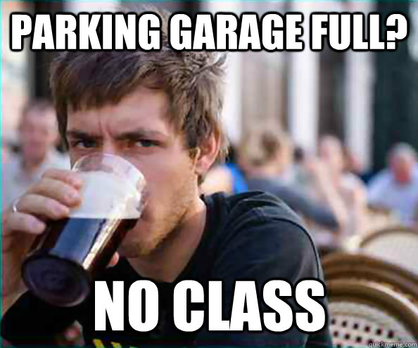 Parking garage full? no class - Parking garage full? no class  Lazy College Senior