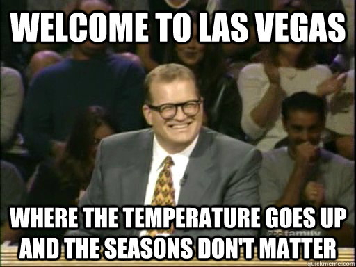 Welcome to Las Vegas Where the temperature goes up and the seasons don't matter