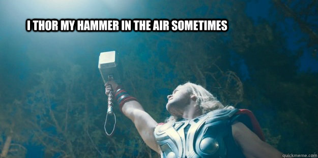 I thor my hammer in the air sometimes