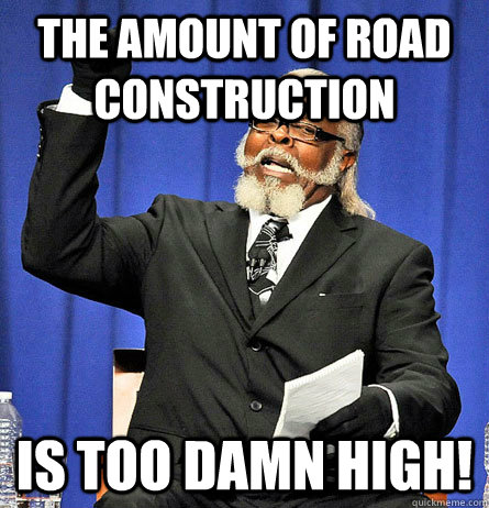 The amount of road construction is too damn high!