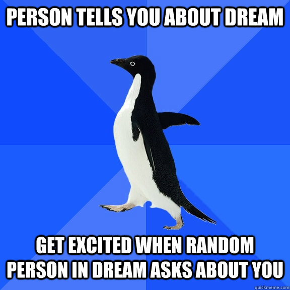 person tells you about dream  get excited when random person in dream asks about you - person tells you about dream  get excited when random person in dream asks about you  Socially Awkward Penguin