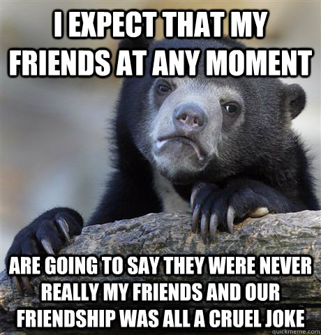 i expect that my friends at any moment are going to say they were never really my friends and our friendship was all a cruel joke - i expect that my friends at any moment are going to say they were never really my friends and our friendship was all a cruel joke  Confession Bear