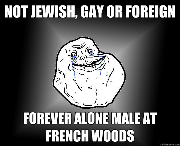 Not Jewish, Gay or Foreign  Forever alone male at French woods