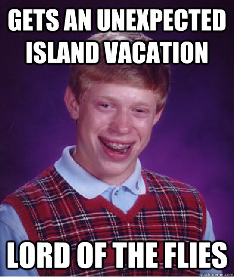 gets an unexpected island vacation lord of the flies - gets an unexpected island vacation lord of the flies  Bad Luck Brian