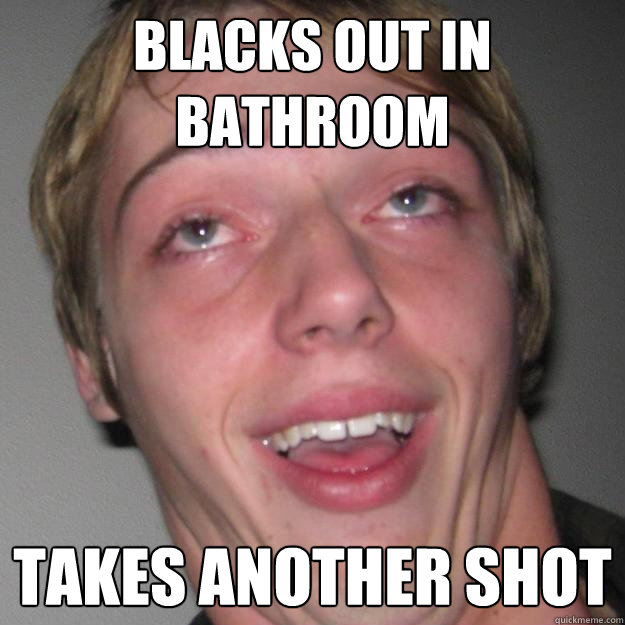 Blacks out in bathroom Takes another shot
