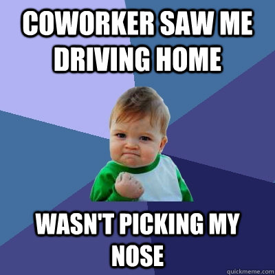 Coworker saw me driving home wasn't picking my nose - Coworker saw me driving home wasn't picking my nose  Success Kid