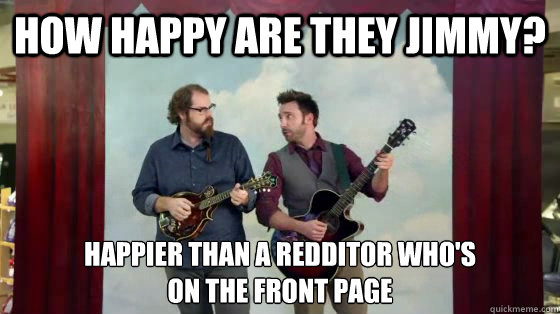 How happy are they Jimmy? Happier than a Redditor who's  on the front page