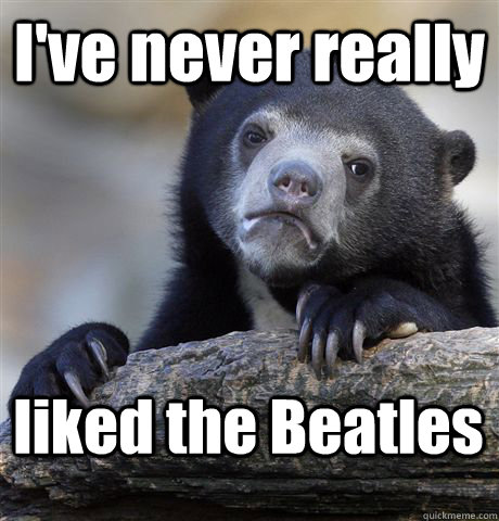 I've never really liked the Beatles - I've never really liked the Beatles  Confession Bear