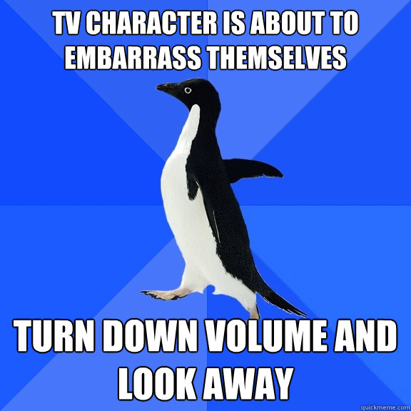 TV character is about to embarrass themselves turn down volume and look away - TV character is about to embarrass themselves turn down volume and look away  Socially Awkward Penguin
