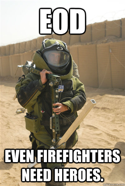 EOD Even firefighters need heroes. - EOD Even firefighters need heroes.  Condescending EOD